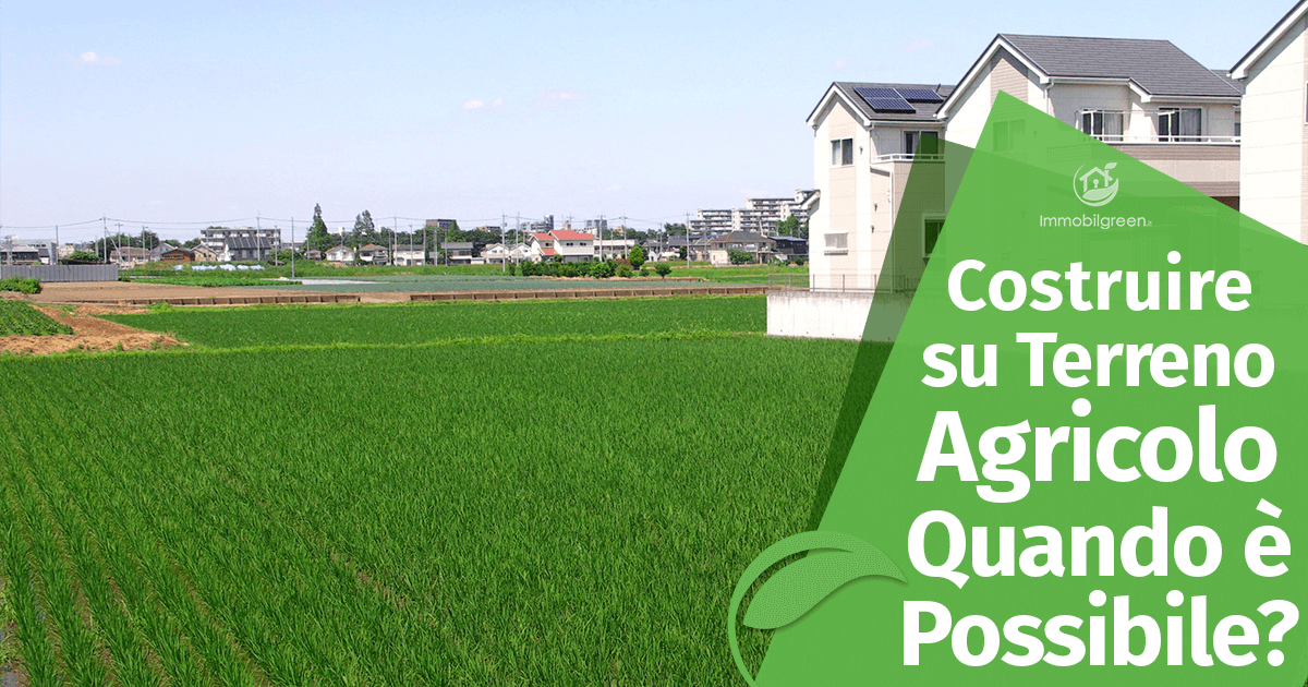 Costruire Casa su Terreno Agricolo: quando è possibile?