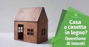 Casa in legno o Casetta in legno? Questione di intenti