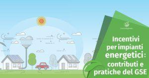 Incentivi per Impianti Energetici: Contributi e Pratiche del GSE