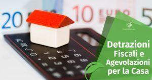 Le Detrazioni Fiscali e le Agevolazioni per la Casa