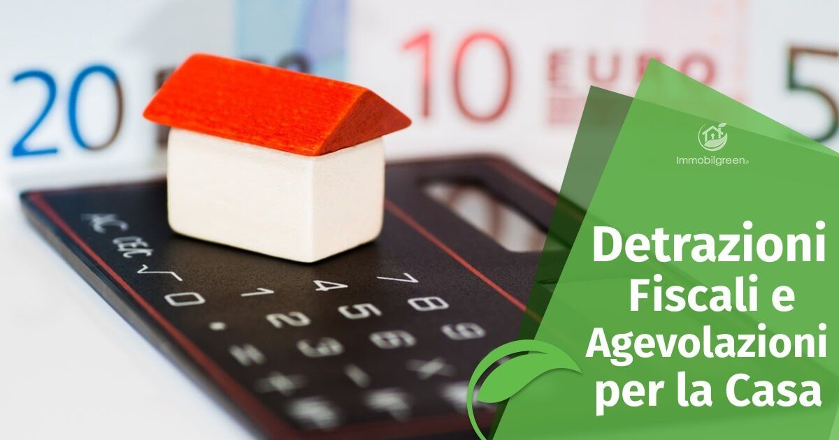 Detrazioni Fiscali e Agevolazioni per la Casa